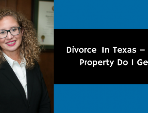Divorce  In Texas – What Property Do I Get?